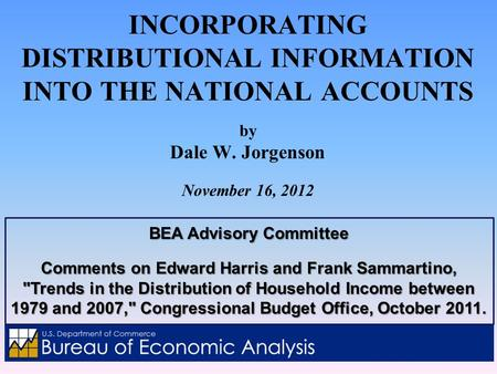 INCORPORATING DISTRIBUTIONAL INFORMATION INTO THE NATIONAL ACCOUNTS by Dale W. Jorgenson November 16, 2012 BEA Advisory Committee Comments on Edward Harris.