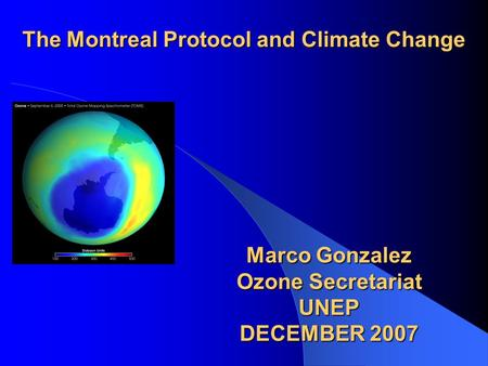 The Montreal Protocol and Climate Change Marco Gonzalez Ozone Secretariat UNEP DECEMBER 2007.