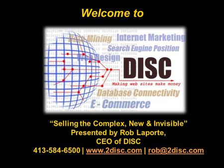 Welcome to Selling the Complex, New & Invisible Presented by Rob Laporte, CEO of DISC 413-584-6500 |  |