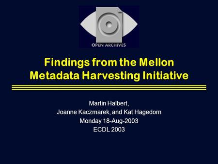 Findings from the Mellon Metadata Harvesting Initiative Martin Halbert, Joanne Kaczmarek, and Kat Hagedorn Monday 18-Aug-2003 ECDL 2003.