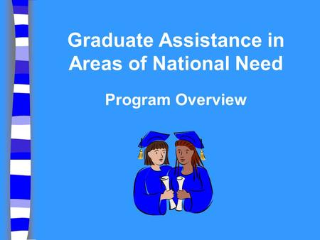 Graduate Assistance in Areas of National Need Program Overview.