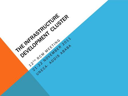 THE INFRASTRUCTURE DEVELOPMENT CLUSTER 12 TH RCM MEETING 21-22 NOVEMBER 2011 UNECA- ADDIS ABABA.