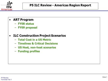 P5 Review Fermilab Feb 1 Americas Slide 1 P5 ILC Review - Americas Region Report ART ProgramART Program –FY08 status –FY09 proposal ILC Construction Project.