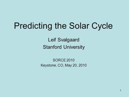 1 Predicting the Solar Cycle Leif Svalgaard Stanford University SORCE 2010 Keystone, CO, May 20, 2010.