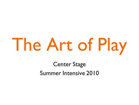 The Art of Play Center Stage Summer Intensive 2010.