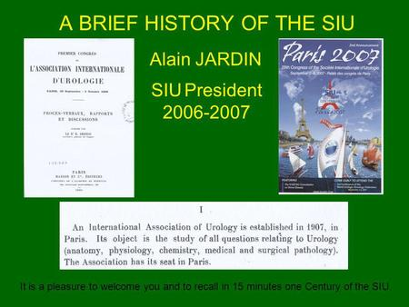 A BRIEF HISTORY OF THE SIU Alain JARDIN SIU President 2006-2007 It is a pleasure to welcome you and to recall in 15 minutes one Century of the SIU.