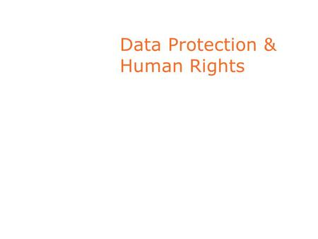 Data Protection & Human Rights. Data Protection: a Human Right Part of Right to Personal Privacy Personal Privacy : necessary in a Democratic Society.