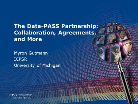 The Data-PASS Partnership: Collaboration, Agreements, and More Myron Gutmann ICPSR University of Michigan.