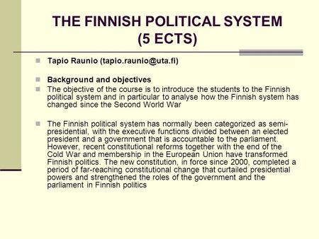 THE FINNISH POLITICAL SYSTEM (5 ECTS) Tapio Raunio Background and objectives The objective of the course is to introduce the students.