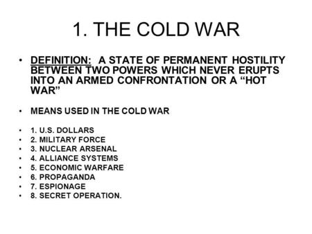 1. THE COLD WAR DEFINITION: A STATE OF PERMANENT HOSTILITY BETWEEN TWO POWERS WHICH NEVER ERUPTS INTO AN ARMED CONFRONTATION OR A HOT WAR MEANS USED IN.