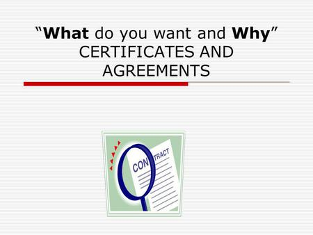 What do you want and Why CERTIFICATES AND AGREEMENTS.
