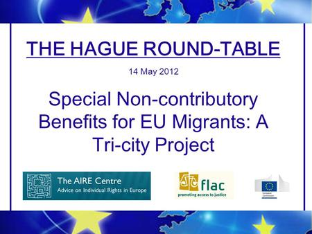 THE HAGUE ROUND-TABLE 14 May 2012 Special Non-contributory Benefits for EU Migrants: A Tri-city Project.