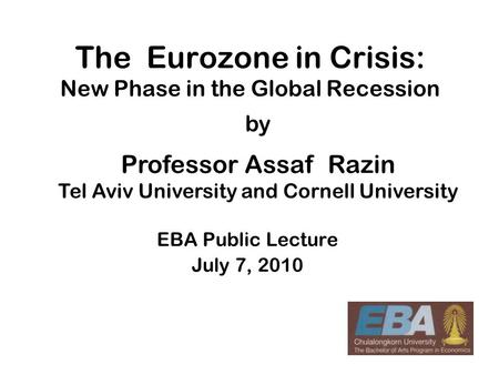 1 The Eurozone in Crisis: New Phase in the Global Recession EBA Public Lecture July 7, 2010 by Professor Assaf Razin Tel Aviv University and Cornell University.