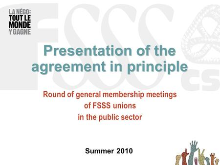Presentation of the agreement in principle Round of general membership meetings of FSSS unions in the public sector Summer 2010.
