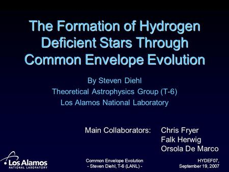HYDEF07, September 19, 2007 Common Envelope Evolution - Steven Diehl, T-6 (LANL) - The Formation of Hydrogen Deficient Stars Through Common Envelope Evolution.