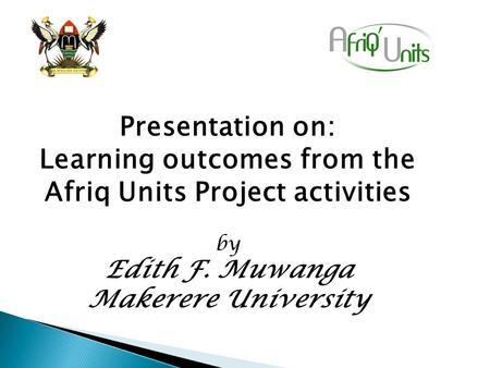 Presentation on: Learning outcomes from the Afriq Units Project activities by Edith F. Muwanga Makerere University.