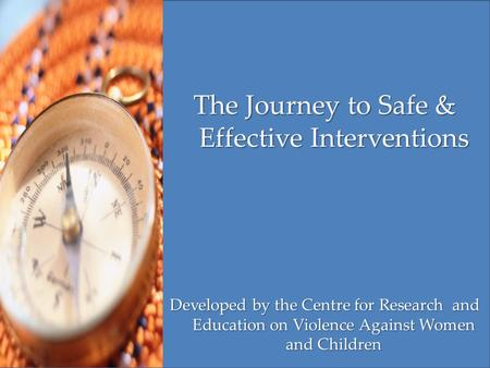 The Journey to Safe & Effective Interventions Developed by the Centre for Research and Education on Violence Against Women and Children.