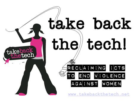[Embed the Take Back The Tech! Campaign video as the first slide, to introduce the campaign and issue