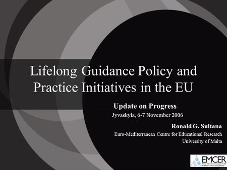 Lifelong Guidance Policy and Practice Initiatives in the EU Update on Progress Jyvaskyla, 6-7 November 2006 Ronald G. Sultana Euro-Mediterranean Centre.