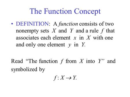 The Function Concept DEFINITION: A function consists of two nonempty sets X and Y and a rule f that associates each element x in X with one and only one.
