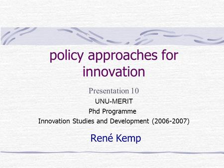 policy approaches for innovation René Kemp Presentation 10 UNU-MERIT Phd Programme Innovation Studies and Development (2006-2007)