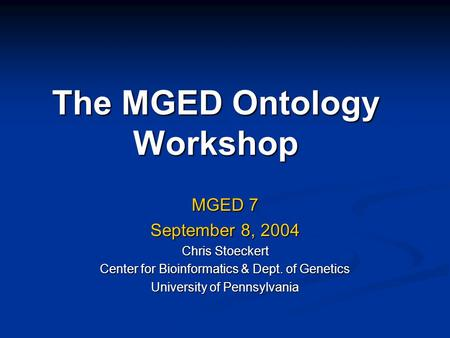The MGED Ontology Workshop MGED 7 September 8, 2004 Chris Stoeckert Center for Bioinformatics & Dept. of Genetics University of Pennsylvania.