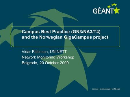 Connect communicate collaborate Campus Best Practice (GN3/NA3/T4) and the Norwegian GigaCampus project Vidar Faltinsen, UNINETT Network Monitoring Workshop.