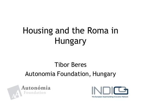 Housing and the Roma in Hungary Tibor Beres Autonomia Foundation, Hungary.