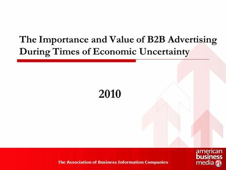 The Importance and Value of B2B Advertising During Times of Economic Uncertainty The Association of Business Information Companies 2010.