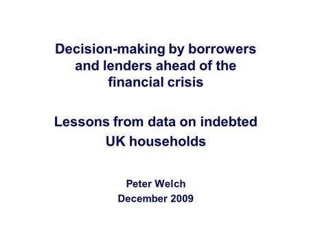 Decision-making by borrowers and lenders ahead of the financial crisis Lessons from data on indebted UK households Peter Welch December 2009.