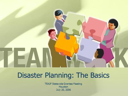 Disaster Planning: The Basics TEAJF Statewide Grantee Meeting Houston July 20, 2006.