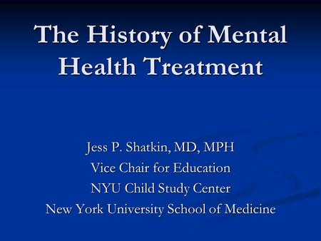 The History of Mental Health Treatment Jess P. Shatkin, MD, MPH Vice Chair for Education NYU Child Study Center New York University School of Medicine.