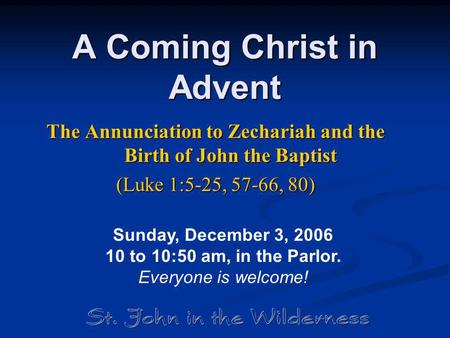 A Coming Christ in Advent The Annunciation to Zechariah and the Birth of John the Baptist (Luke 1:5-25, 57-66, 80) Sunday, December 3, 2006 10 to 10:50.