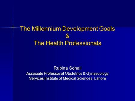 The Millennium Development Goals & The Health Professionals Rubina Sohail Associate Professor of Obstetrics & Gynaecology Services Institute of Medical.