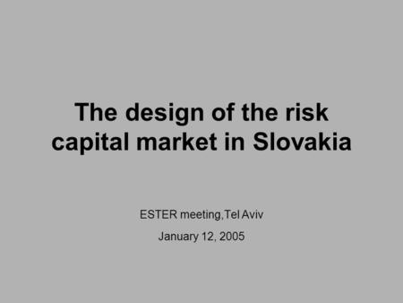 The design of the risk capital market in Slovakia ESTER meeting,Tel Aviv January 12, 2005.