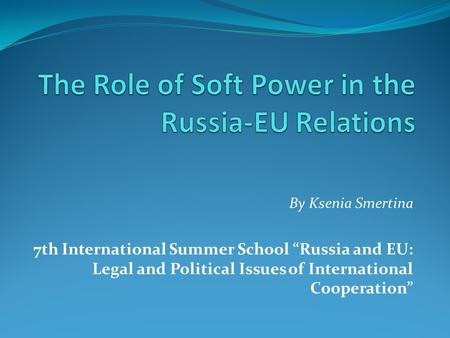 By Ksenia Smertina 7th International Summer School Russia and EU: Legal and Political Issues of International Cooperation.