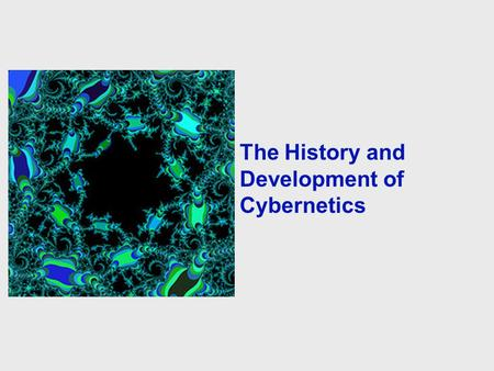 The History and Development of Cybernetics Presented by The George Washington University in Cooperation with The American Society for Cybernetics The.