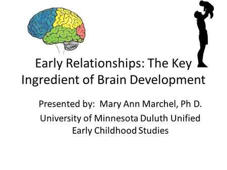 Early Relationships: The Key Ingredient of Brain Development Presented by: Mary Ann Marchel, Ph D. University of Minnesota Duluth Unified Early Childhood.