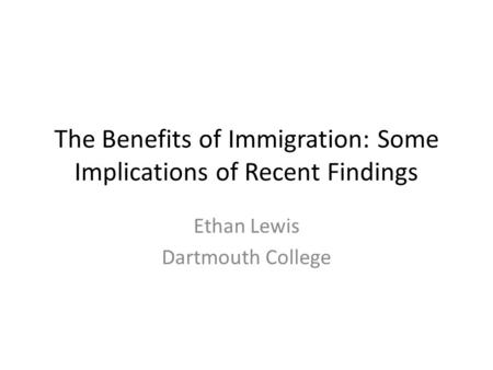 The Benefits of Immigration: Some Implications of Recent Findings Ethan Lewis Dartmouth College.