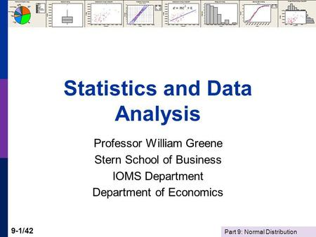Part 9: Normal Distribution 9-1/42 Statistics and Data Analysis Professor William Greene Stern School of Business IOMS Department Department of Economics.
