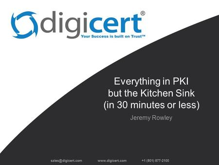 +1 (801) 877-2100 Everything in PKI but the Kitchen Sink (in 30 minutes or less) Jeremy Rowley.