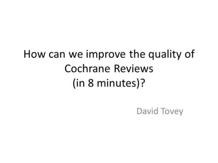 How can we improve the quality of Cochrane Reviews (in 8 minutes)? David Tovey.