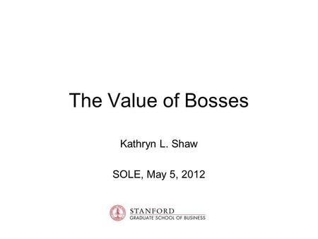 The Value of Bosses Kathryn L. Shaw SOLE, May 5, 2012.