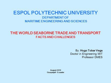 ESPOL POLYTECHNIC UNIVERSITY DEPARTMENT OF MARITIME ENGINEERING AND SCIENCES THE WORLD SEABORNE TRADE AND TRANSPORT FACTS AND CHALLENGES By: Hugo Tobar.
