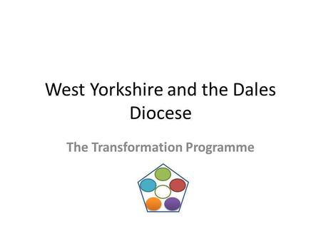 West Yorkshire and the Dales Diocese The Transformation Programme.