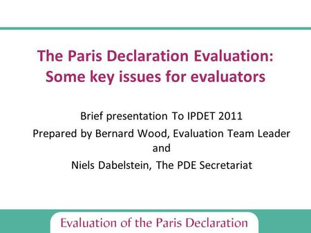 The Paris Declaration Evaluation: Some key issues for evaluators Brief presentation To IPDET 2011 Prepared by Bernard Wood, Evaluation Team Leader and.