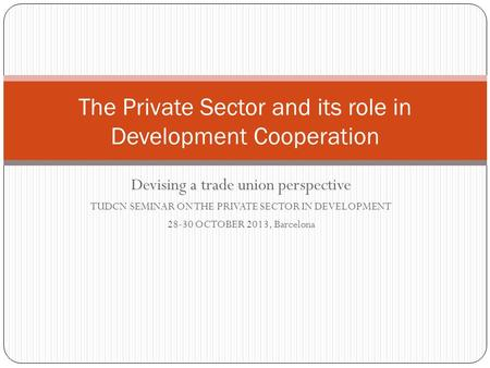 Devising a trade union perspective TUDCN SEMINAR ON THE PRIVATE SECTOR IN DEVELOPMENT 28-30 OCTOBER 2013, Barcelona The Private Sector and its role in.