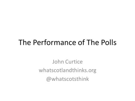 The Performance of The Polls John Curtice