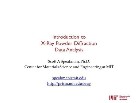 Introduction to X-Ray Powder Diffraction Data Analysis Scott A Speakman, Ph.D. Center for Materials Science and Engineering at MIT