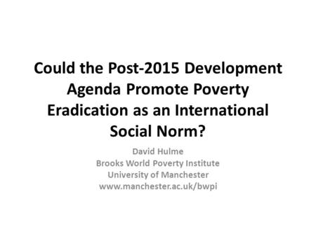 Could the Post-2015 Development Agenda Promote Poverty Eradication as an International Social Norm? David Hulme Brooks World Poverty Institute University.